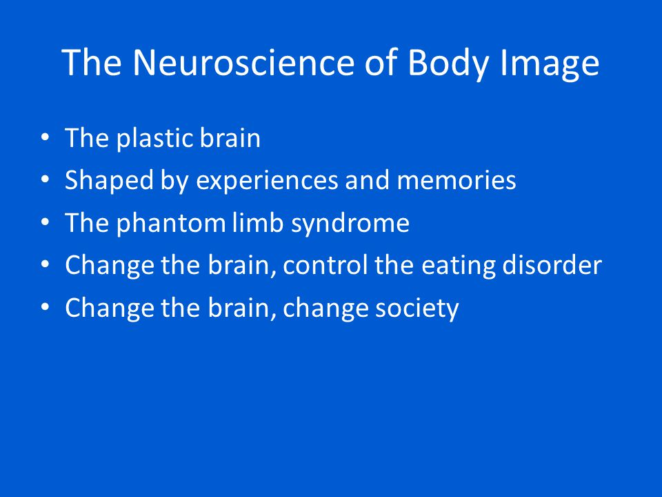 The plastic brain Shaped by experiences and memories The phantom limb syndrome Change the brain, control the eating disorder Change the brain, change