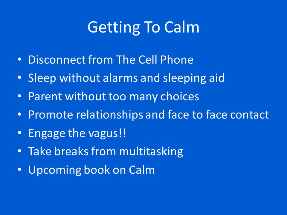 Getting To Calm Disconnect from The Cell Phone Sleep without alarms and sleeping aid Parent without too many choices Promote relationships and face to