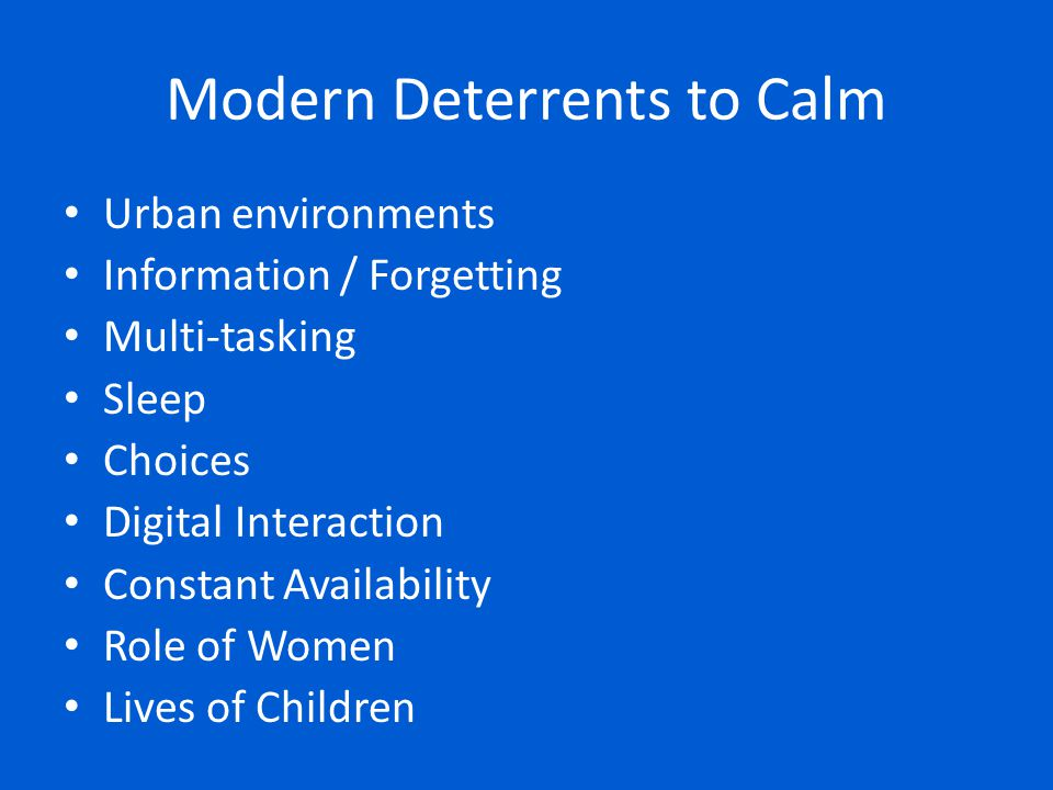 Modern Deterrents to Calm Urban environments Information / Forgetting Multi-tasking Sleep Choices Digital Interaction Constant Availability Role of Wo