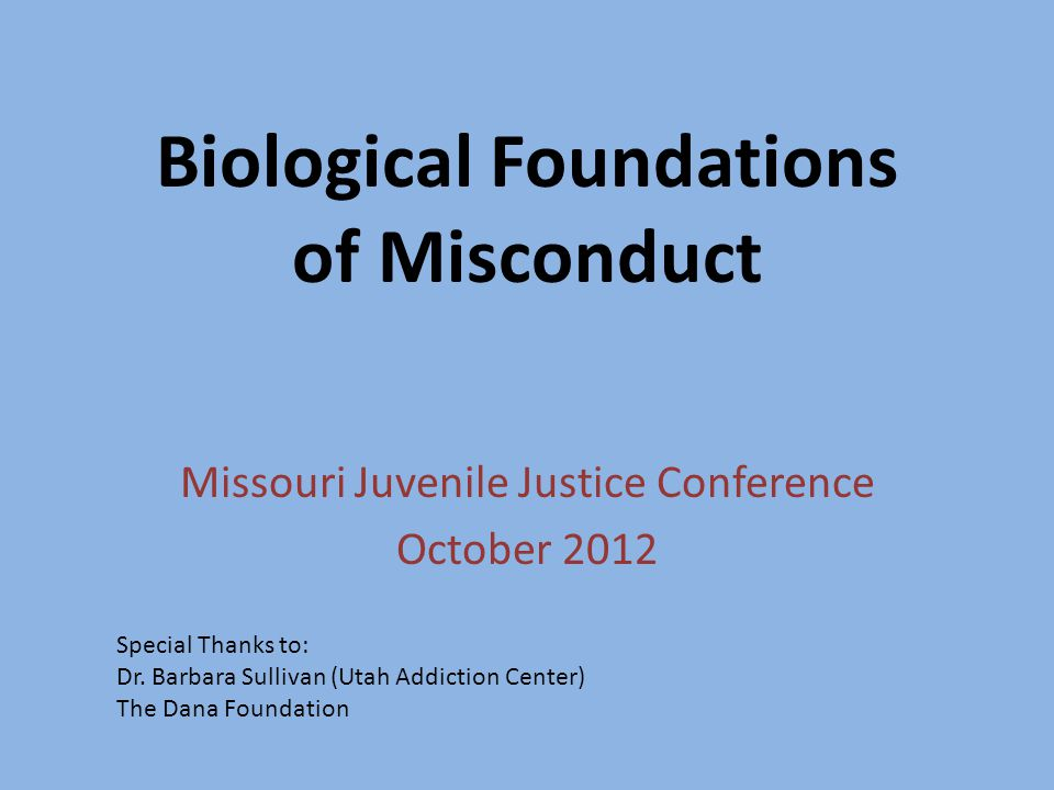 Biological Foundations of Misconduct Missouri Juvenile Justice Conference October 2012 Special Thanks to: Dr.