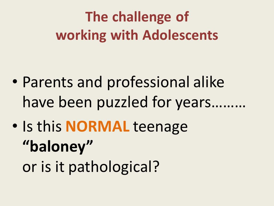 The challenge of working with Adolescents Parents and professional alike have been puzzled for years……… Is this NORMAL teenage baloney or is it pathological?