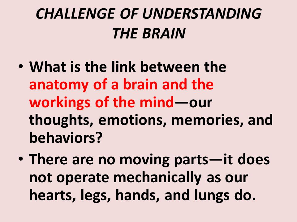 CHALLENGE OF UNDERSTANDING THE BRAIN What is the link between the anatomy of a brain and the workings of the mind—our thoughts, emotions, memories, and behaviors.