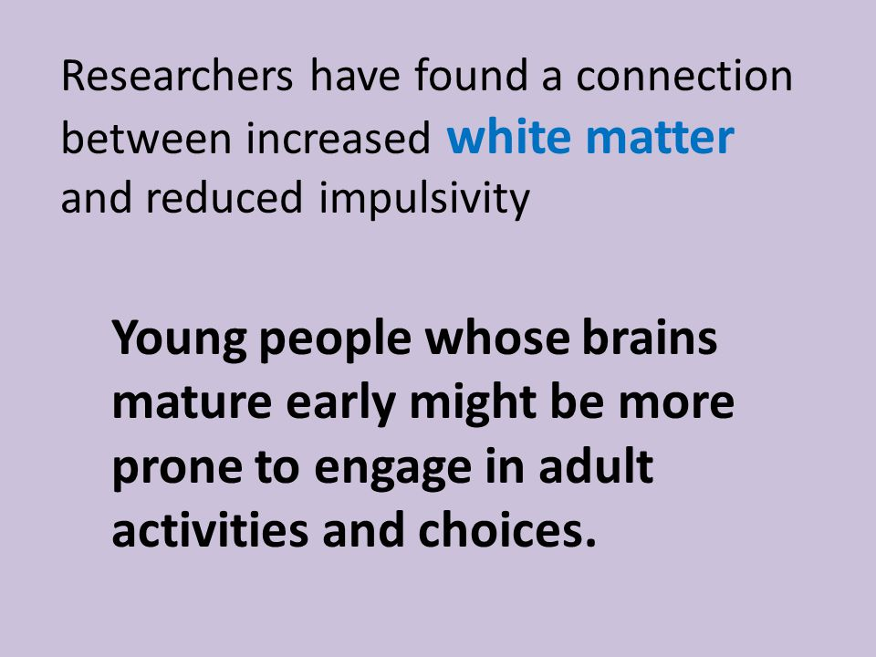 Researchers have found a connection between increased white matter and reduced impulsivity Young people whose brains mature early might be more prone to engage in adult activities and choices.
