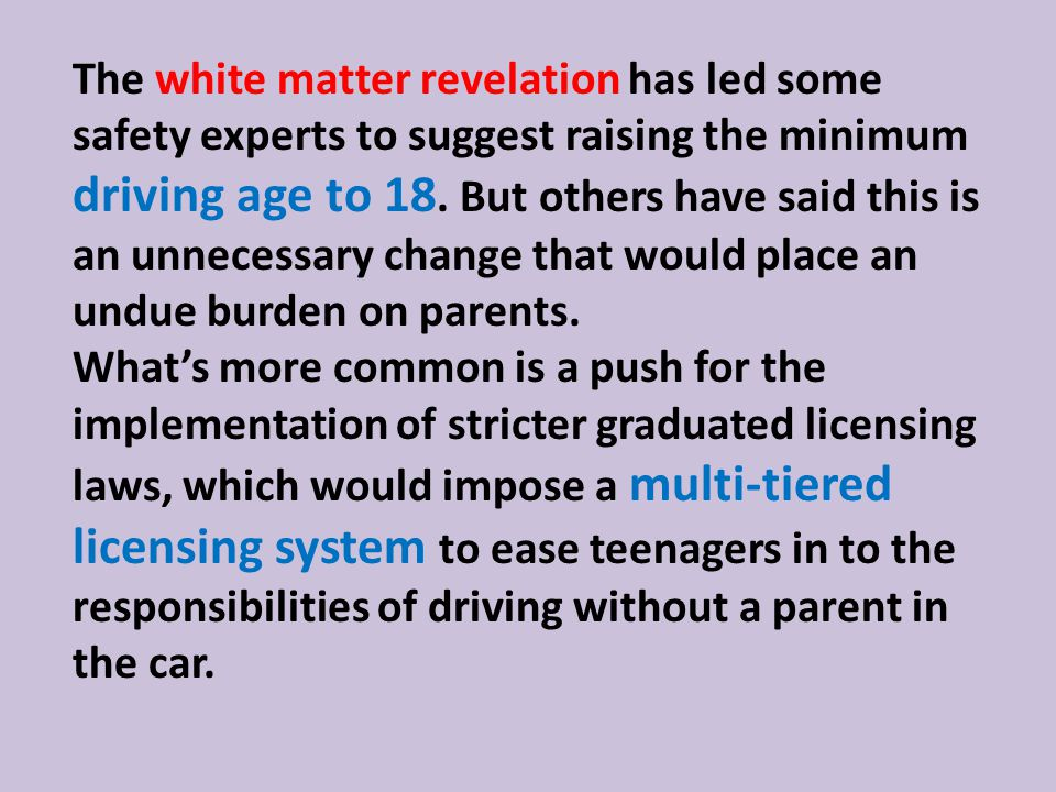 The white matter revelation has led some safety experts to suggest raising the minimum driving age to 18.