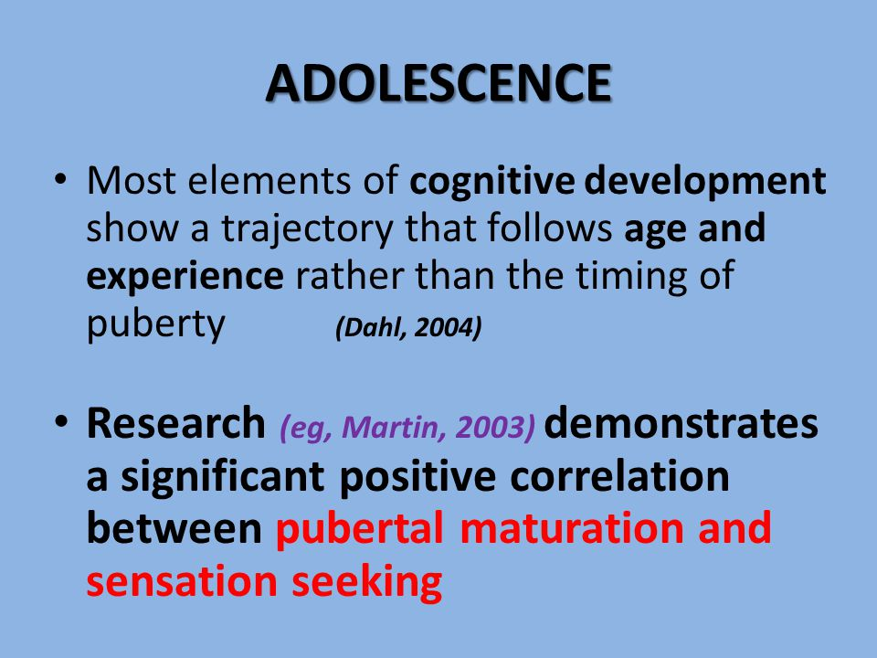 ADOLESCENCE Most elements of cognitive development show a trajectory that follows age and experience rather than the timing of puberty (Dahl, 2004) Research (eg, Martin, 2003) demonstrates a significant positive correlation between pubertal maturation and sensation seeking