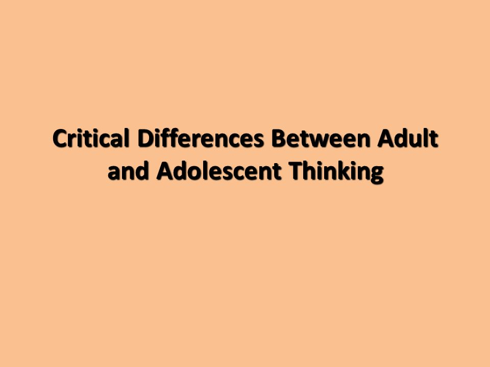 Critical Differences BetweenAdult and Adolescent Thinking Critical Differences Between Adult and Adolescent Thinking