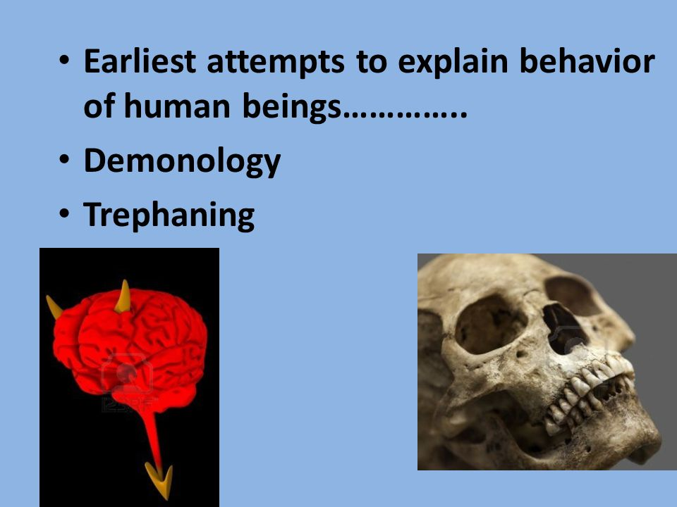Earliest attempts to explain behavior of human beings………….. Demonology Trephaning
