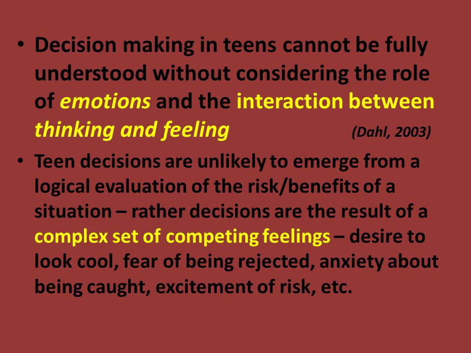 Decision making in teens cannot be fully understood without considering the role of emotions and the interaction between thinking and feeling (Dahl, 2003) Teen decisions are unlikely to emerge from a logical evaluation of the risk/benefits of a situation – rather decisions are the result of a complex set of competing feelings – desire to look cool, fear of being rejected, anxiety about being caught, excitement of risk, etc.