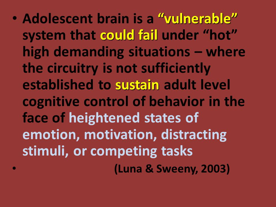 vulnerable could fail sustain Adolescent brain is a vulnerable system that could fail under hot high demanding situations – where the circuitry is not sufficiently established to sustain adult level cognitive control of behavior in the face of heightened states of emotion, motivation, distracting stimuli, or competing tasks (Luna & Sweeny, 2003)