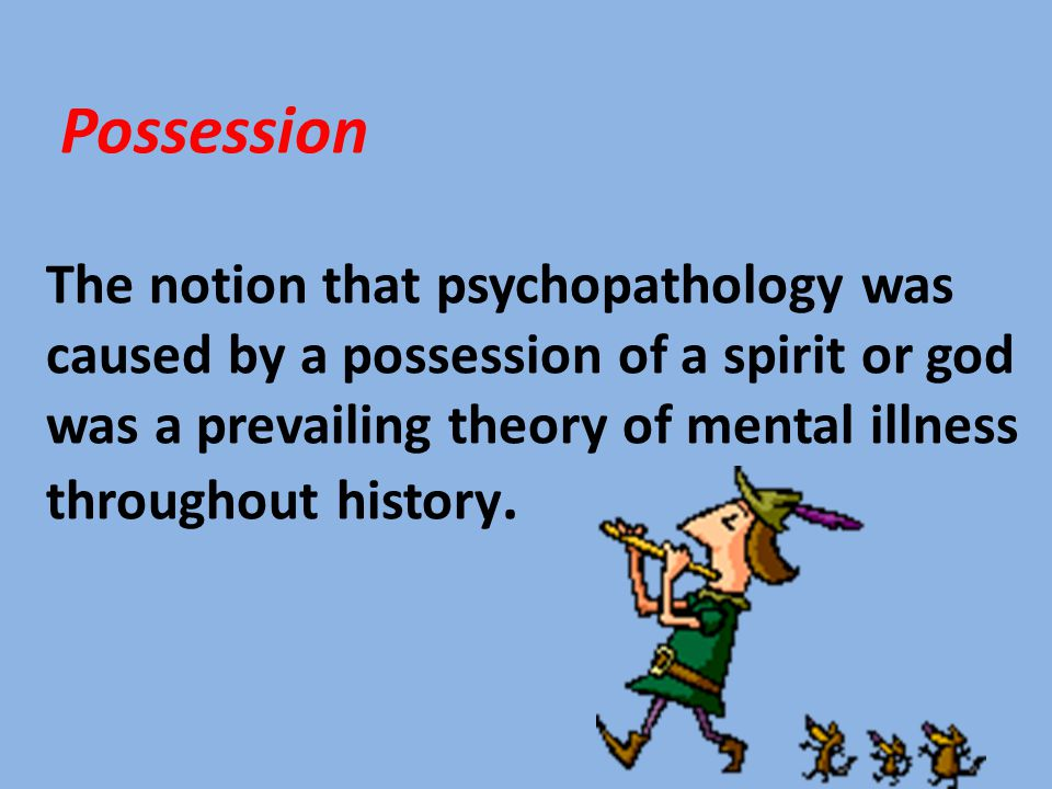 Possession The notion that psychopathology was caused by a possession of a spirit or god was a prevailing theory of mental illness throughout history.