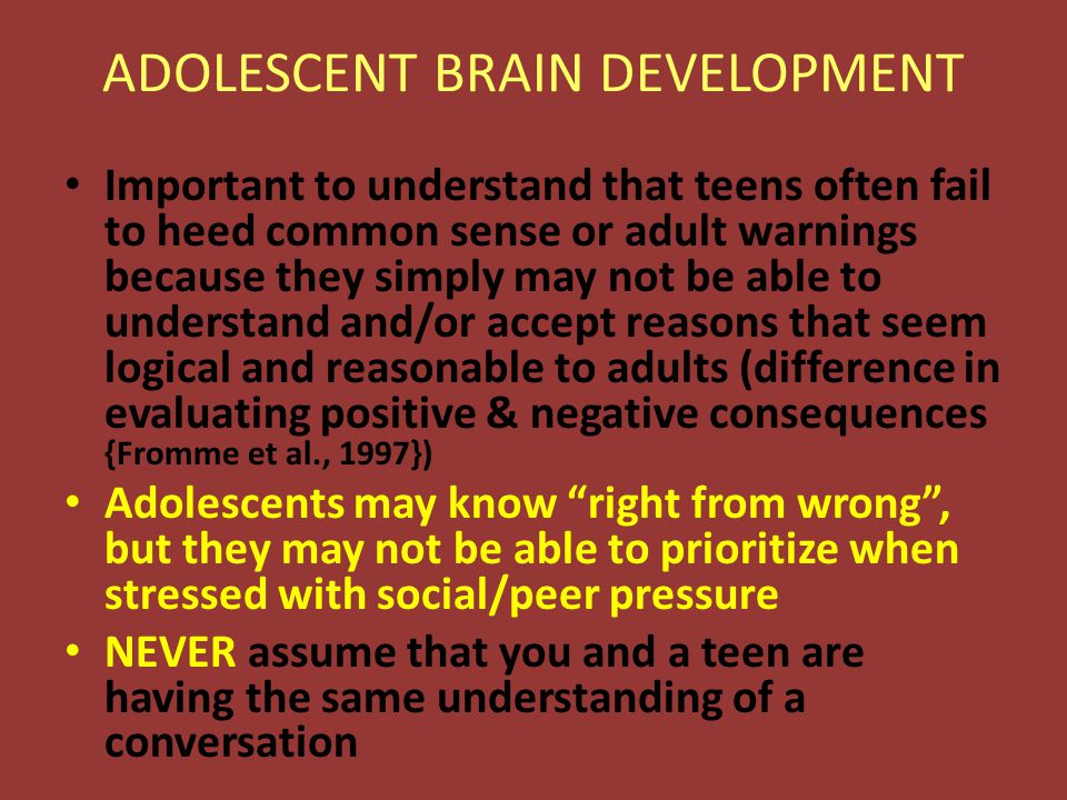 ADOLESCENT BRAIN DEVELOPMENT Important to understand that teens often fail to heed common sense or adult warnings because they simply may not be able to understand and/or accept reasons that seem logical and reasonable to adults (difference in evaluating positive & negative consequences {Fromme et al., 1997}) Adolescents may know right from wrong , but they may not be able to prioritize when stressed with social/peer pressure NEVER assume that you and a teen are having the same understanding of a conversation