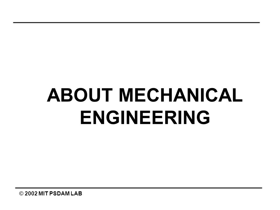 ABOUT MECHANICAL ENGINEERING © 2002 MIT PSDAM LAB