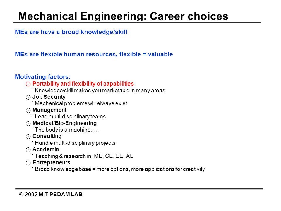 Mechanical Engineering: Career choices © 2002 MIT PSDAM LAB MEs are have a broad knowledge/skill MEs are flexible human resources, flexible = valuable