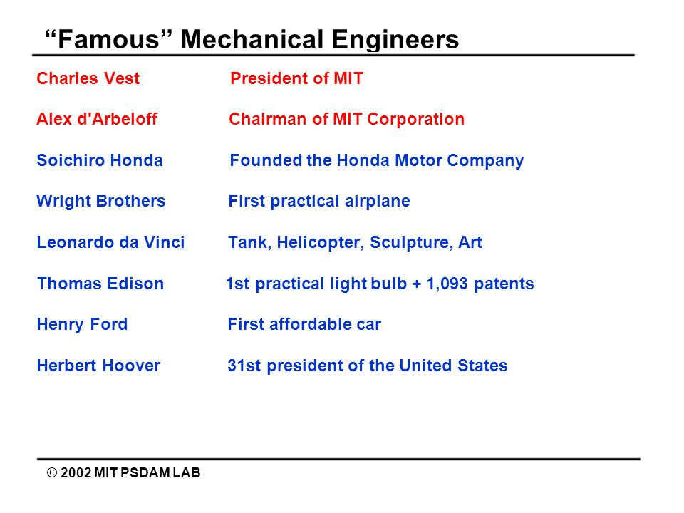 Famous Mechanical Engineers © 2002 MIT PSDAM LAB Charles Vest President of MIT Alex d Arbeloff Chairman of MIT Corporation Soichiro Honda Founded the Honda Motor Company Wright Brothers First practical airplane Leonardo da Vinci Tank, Helicopter, Sculpture, Art Thomas Edison 1st practical light bulb + 1,093 patents Henry Ford First affordable car Herbert Hoover 31st president of the United States