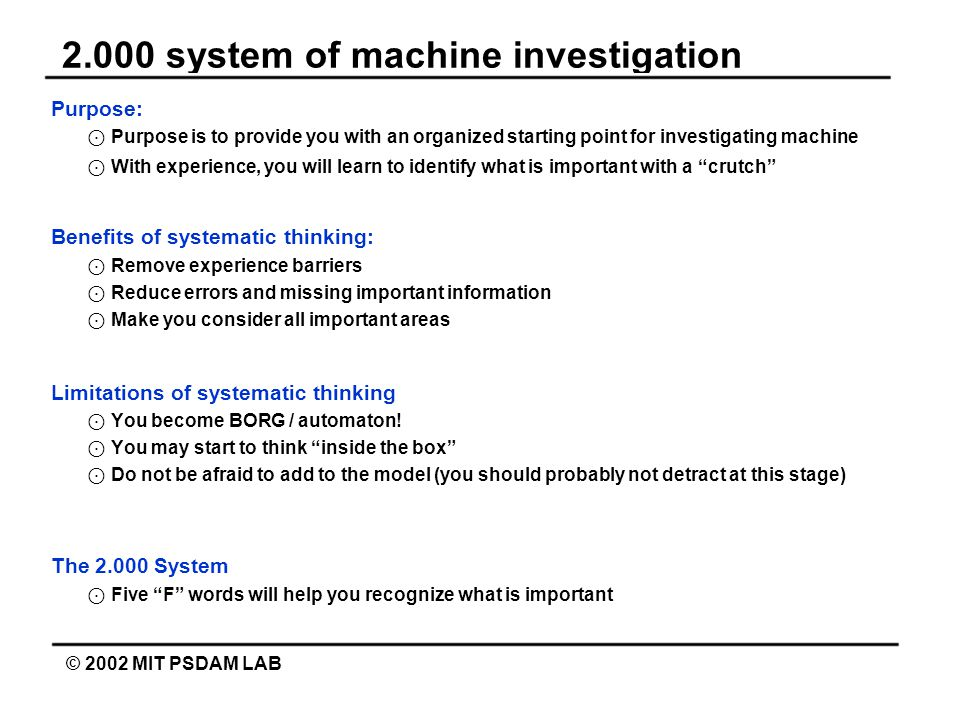 2.000 system of machine investigation © 2002 MIT PSDAM LAB Purpose: ⊙ Purpose is to provide you with an organized starting point for investigating machine ⊙ With experience, you will learn to identify what is important with a crutch Benefits of systematic thinking: ⊙ Remove experience barriers ⊙ Reduce errors and missing important information ⊙ Make you consider all important areas Limitations of systematic thinking ⊙ You become BORG / automaton.