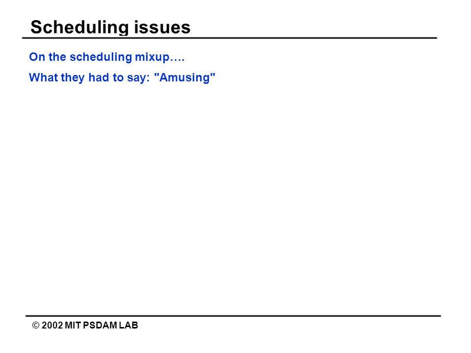 Scheduling issues © 2002 MIT PSDAM LAB On the scheduling mixup…. What they had to say: Amusing