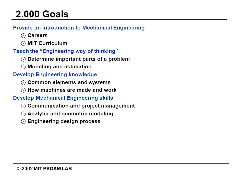 2.000 Goals © 2002 MIT PSDAM LAB Provide an introduction to Mechanical Engineering ⊙ Careers ⊙ MIT Curriculum Teach the Engineering way of thinking ⊙ Determine important parts of a problem ⊙ Modeling and estimation Develop Engineering knowledge ⊙ Common elements and systems ⊙ How machines are made and work Develop Mechanical Engineering skills ⊙ Communication and project management ⊙ Analytic and geometric modeling ⊙ Engineering design process
