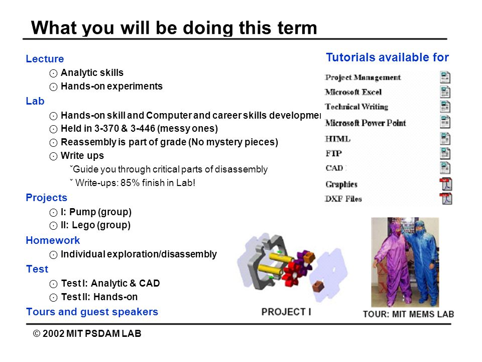 What you will be doing this term © 2002 MIT PSDAM LAB Lecture ⊙ Analytic skills ⊙ Hands-on experiments Lab ⊙ Hands-on skill and Computer and career skills development ⊙ Held in 3-370 & 3-446 (messy ones) ⊙ Reassembly is part of grade (No mystery pieces) ⊙ Write ups ˇGuide you through critical parts of disassembly ˇ Write-ups: 85% finish in Lab.
