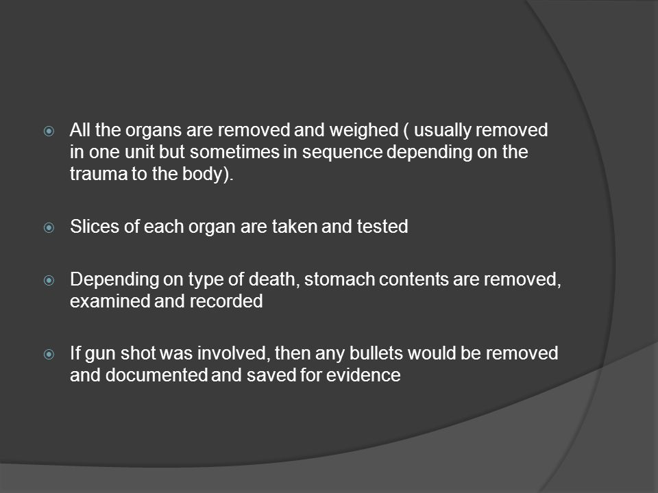  All the organs are removed and weighed ( usually removed in one unit but sometimes in sequence depending on the trauma to the body).  Slices of eac