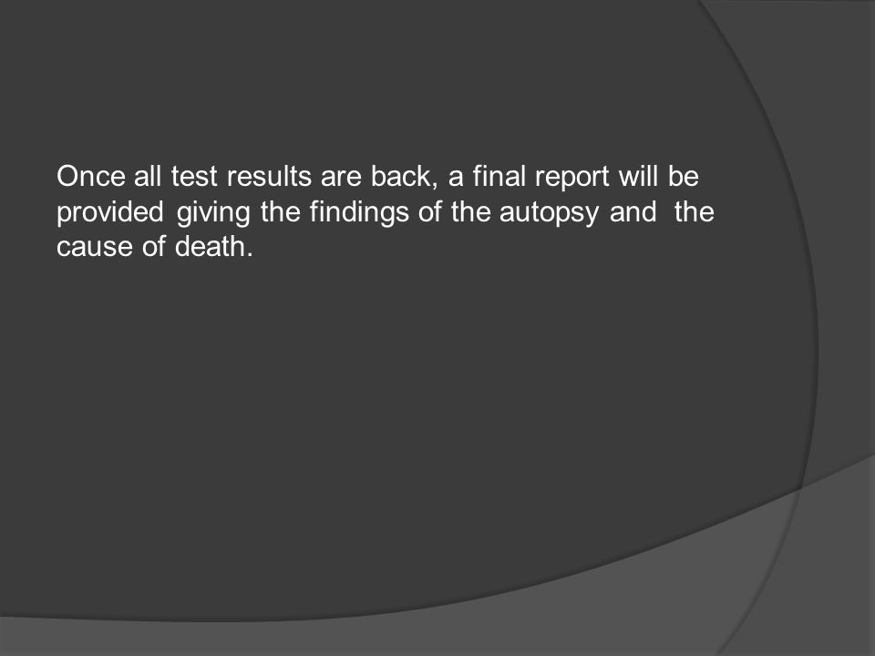 Once all test results are back, a final report will be provided giving the findings of the autopsy and the cause of death.