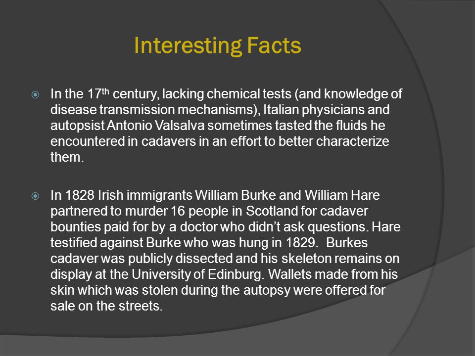 Interesting Facts  In the 17 th century, lacking chemical tests (and knowledge of disease transmission mechanisms), Italian physicians and autopsist