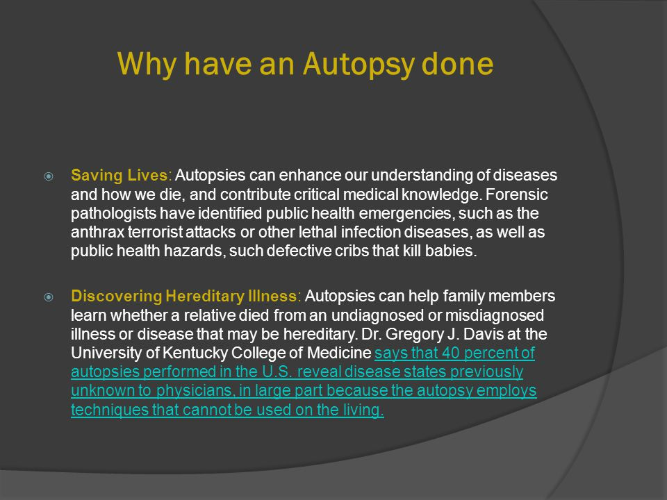 Why have an Autopsy done  Saving Lives: Autopsies can enhance our understanding of diseases and how we die, and contribute critical medical knowledge.