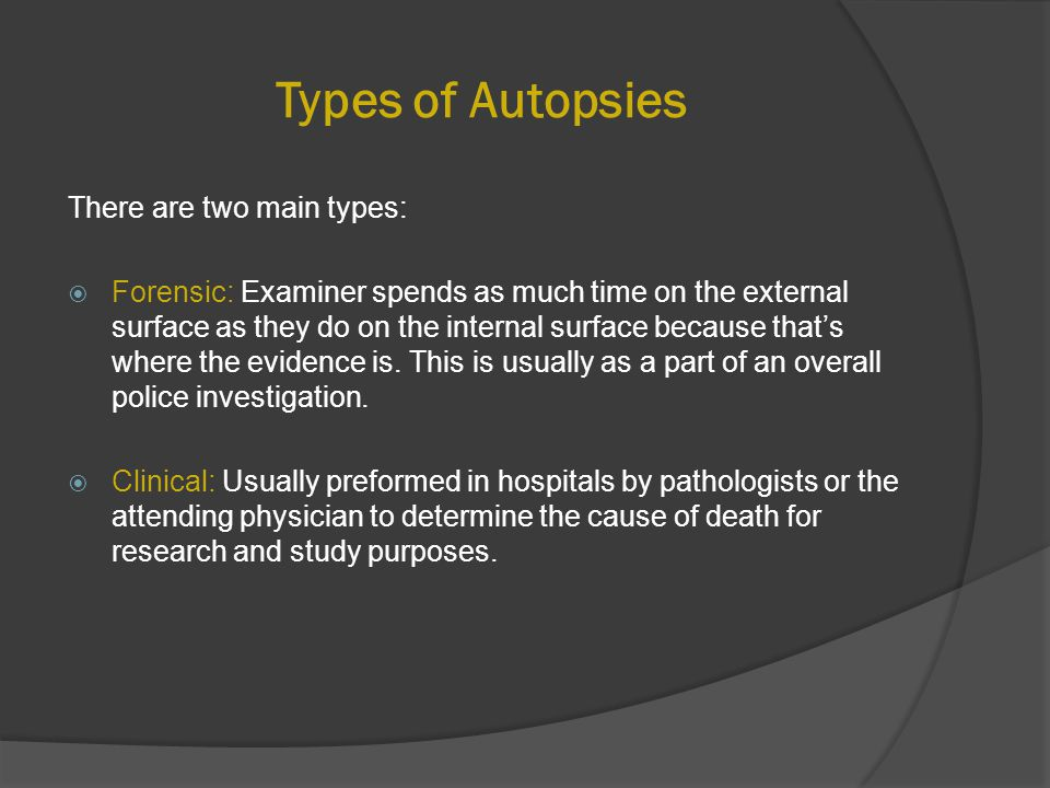 Types of Autopsies There are two main types:  Forensic: Examiner spends as much time on the external surface as they do on the internal surface because that's where the evidence is.