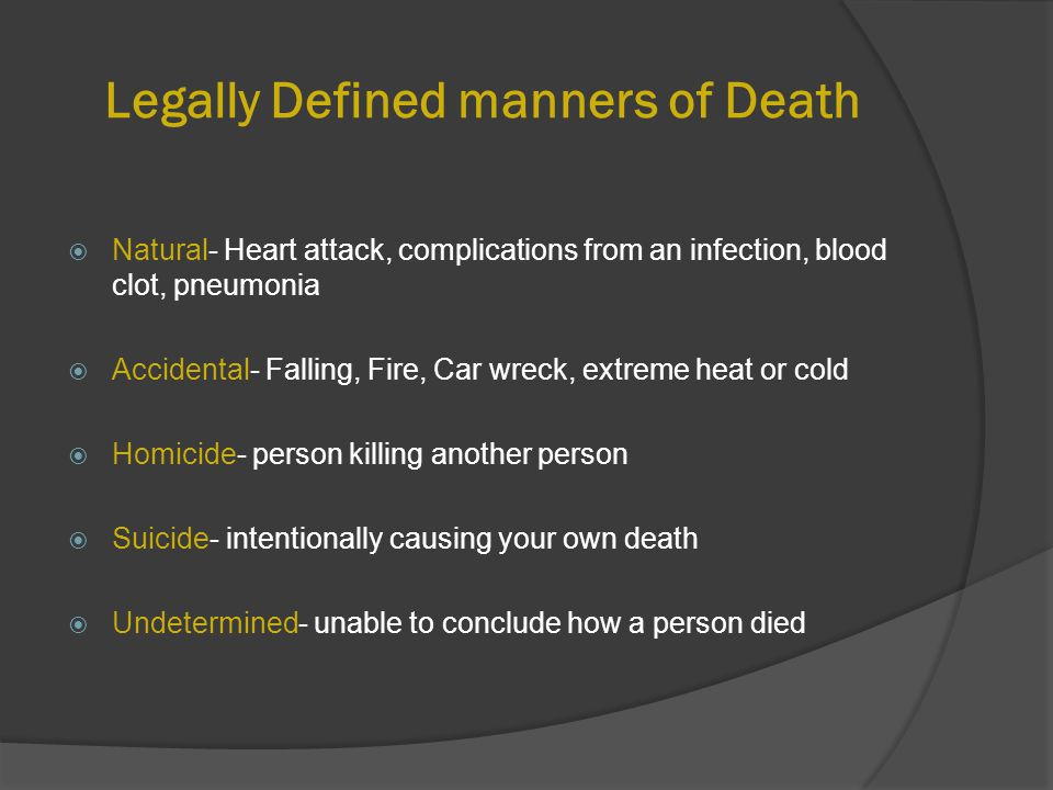 Legally Defined manners of Death  Natural- Heart attack, complications from an infection, blood clot, pneumonia  Accidental- Falling, Fire, Car wreck, extreme heat or cold  Homicide- person killing another person  Suicide- intentionally causing your own death  Undetermined- unable to conclude how a person died