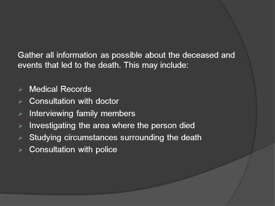 Gather all information as possible about the deceased and events that led to the death.
