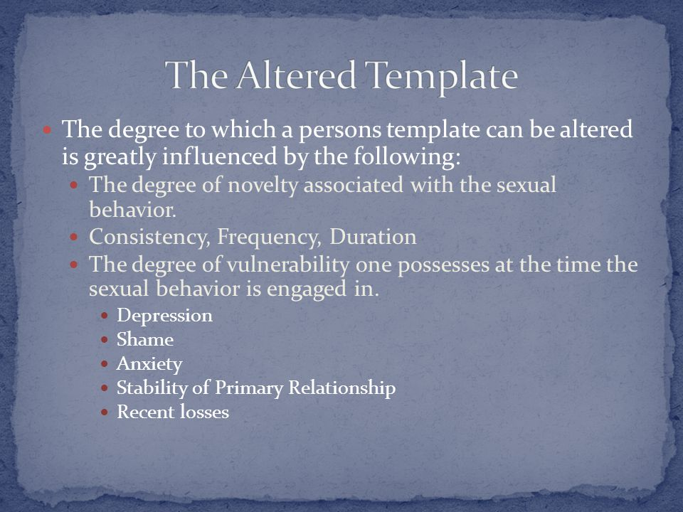 The degree to which a persons template can be altered is greatly influenced by the following: The degree of novelty associated with the sexual behavio