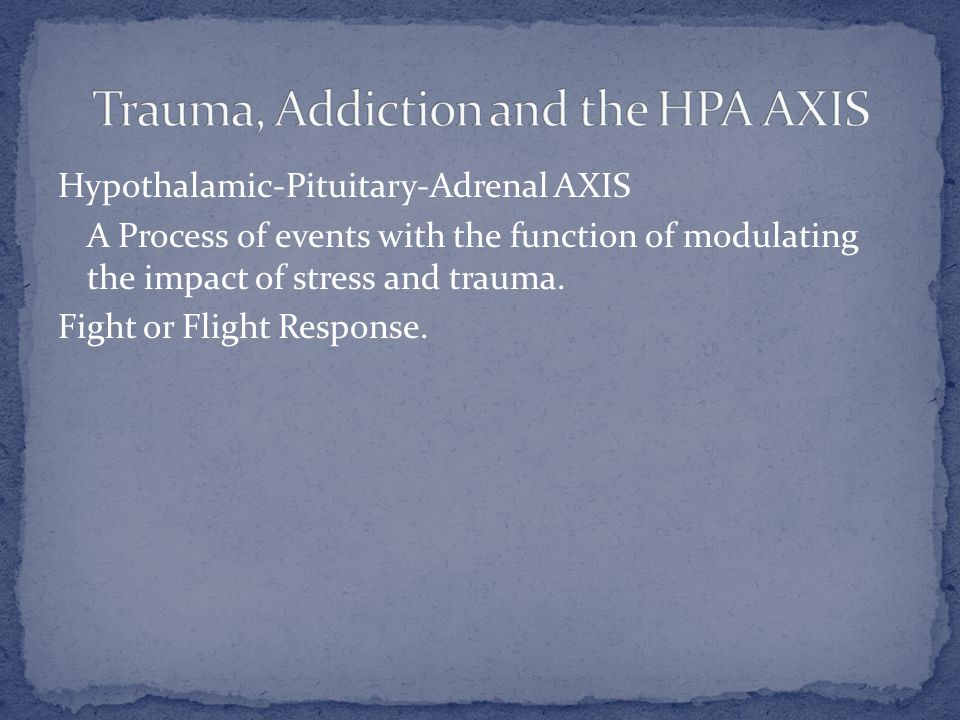 Hypothalamic-Pituitary-Adrenal AXIS A Process of events with the function of modulating the impact of stress and trauma.