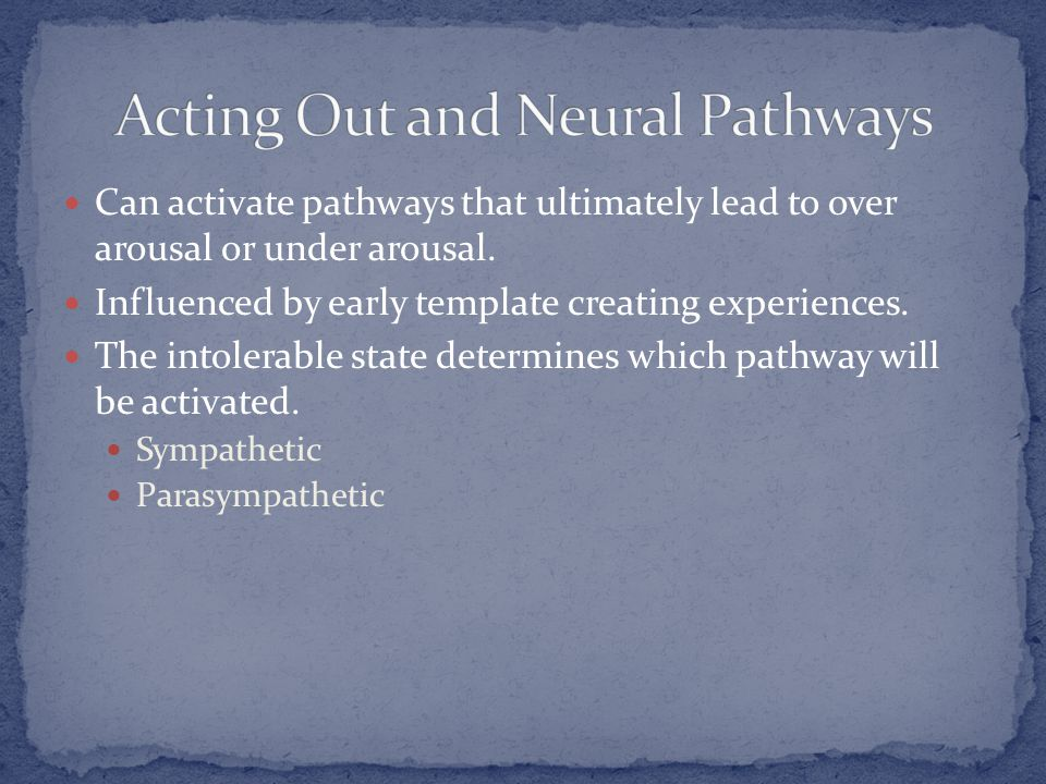 Can activate pathways that ultimately lead to over arousal or under arousal. Influenced by early template creating experiences. The intolerable state