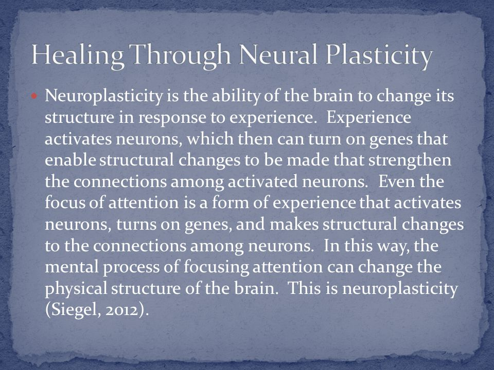 Neuroplasticity is the ability of the brain to change its structure in response to experience. Experience activates neurons, which then can turn on ge
