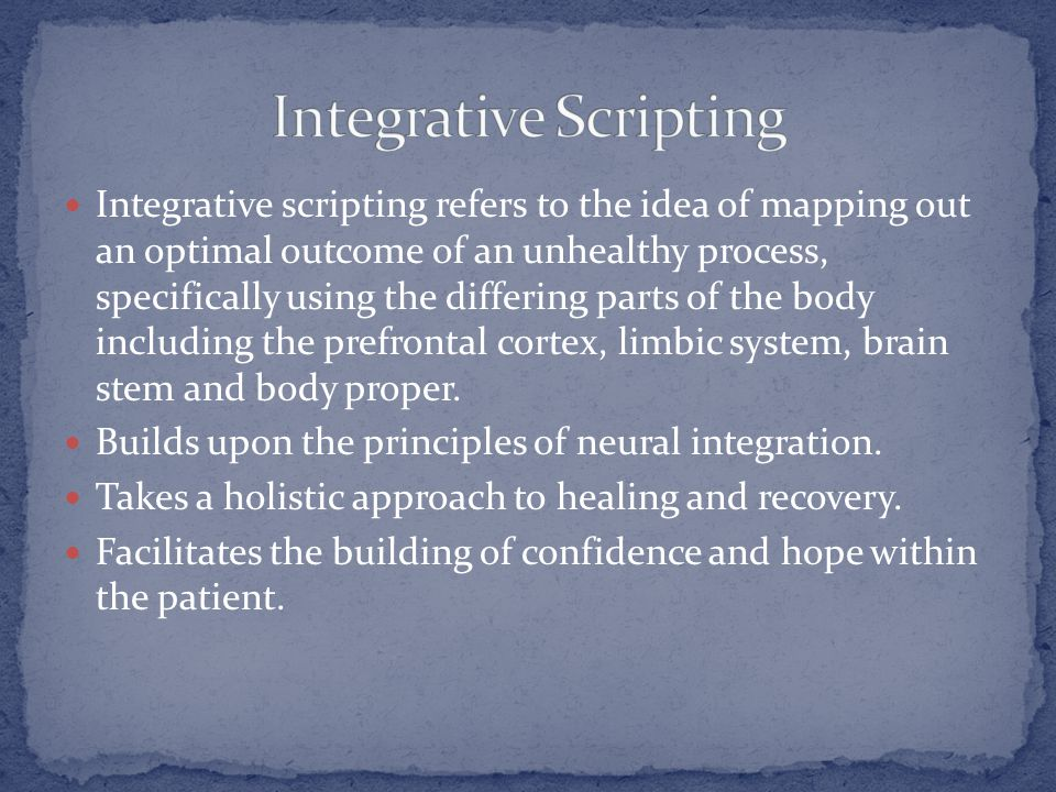 Integrative scripting refers to the idea of mapping out an optimal outcome of an unhealthy process, specifically using the differing parts of the body including the prefrontal cortex, limbic system, brain stem and body proper.