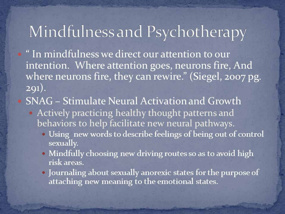 """"""" In mindfulness we direct our attention to our intention. Where attention goes, neurons fire, And where neurons fire, they can rewire."""" (Siegel, 2007"""