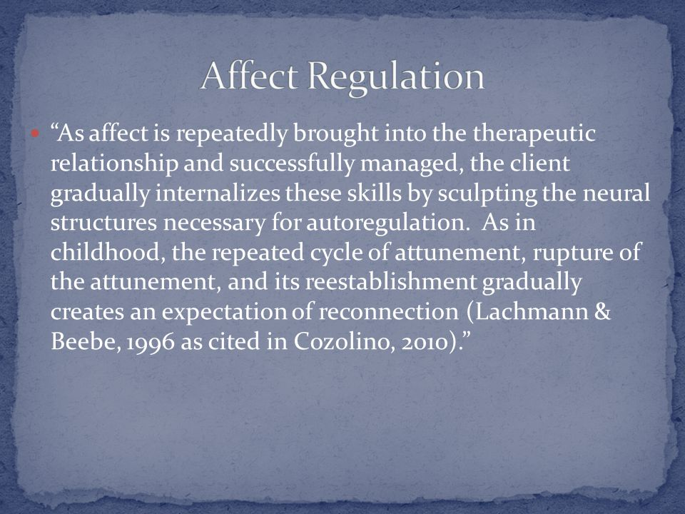 As affect is repeatedly brought into the therapeutic relationship and successfully managed, the client gradually internalizes these skills by sculpting the neural structures necessary for autoregulation.