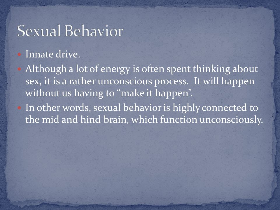"""Innate drive. Although a lot of energy is often spent thinking about sex, it is a rather unconscious process. It will happen without us having to """"mak"""