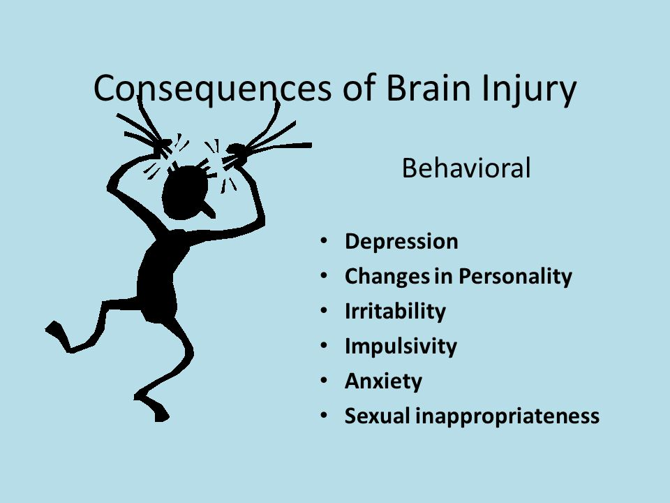 Consequences of Brain Injury Behavioral Depression Changes in Personality Irritability Impulsivity Anxiety Sexual inappropriateness