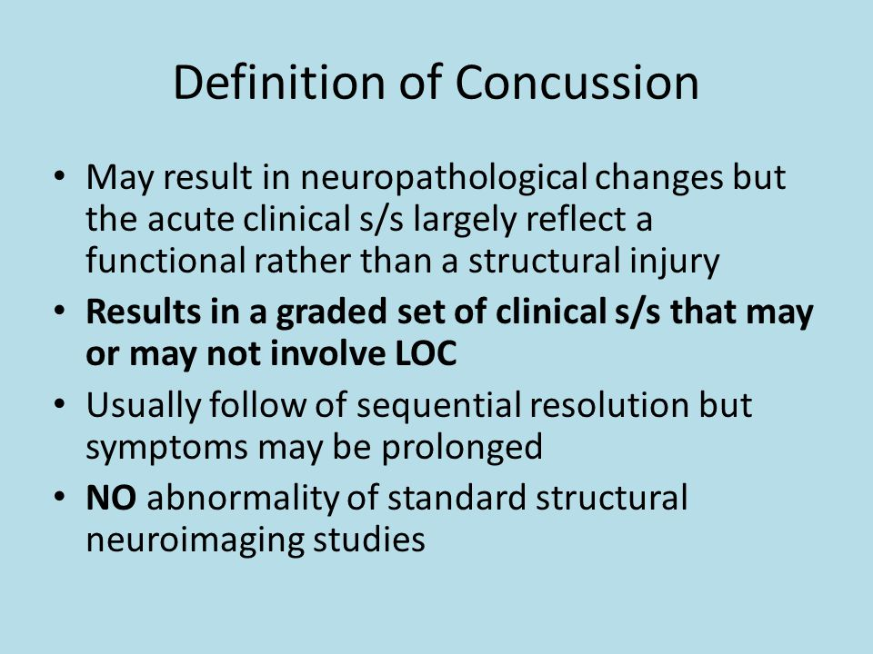 Definition of Concussion May result in neuropathological changes but the acute clinical s/s largely reflect a functional rather than a structural injury Results in a graded set of clinical s/s that may or may not involve LOC Usually follow of sequential resolution but symptoms may be prolonged NO abnormality of standard structural neuroimaging studies