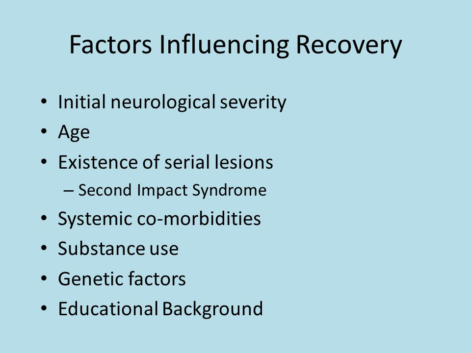 Factors Influencing Recovery Initial neurological severity Age Existence of serial lesions – Second Impact Syndrome Systemic co-morbidities Substance