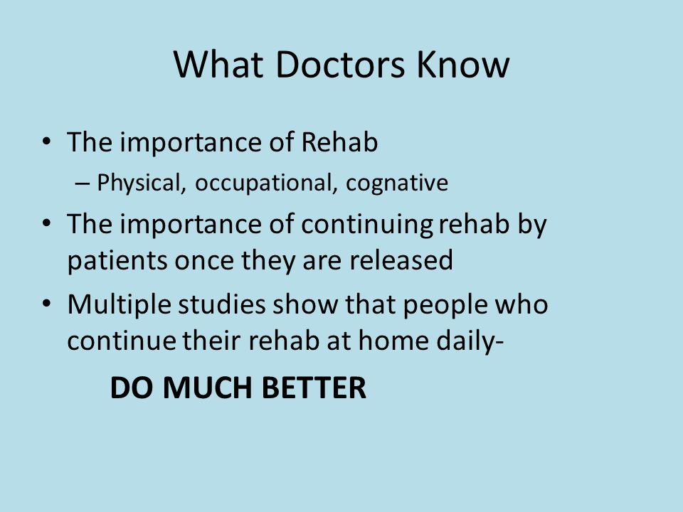 What Doctors Know The importance of Rehab – Physical, occupational, cognative The importance of continuing rehab by patients once they are released Mu