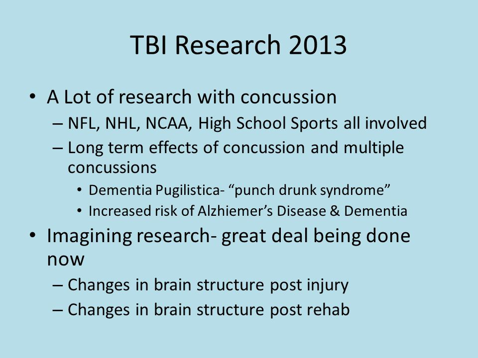 TBI Research 2013 A Lot of research with concussion – NFL, NHL, NCAA, High School Sports all involved – Long term effects of concussion and multiple c