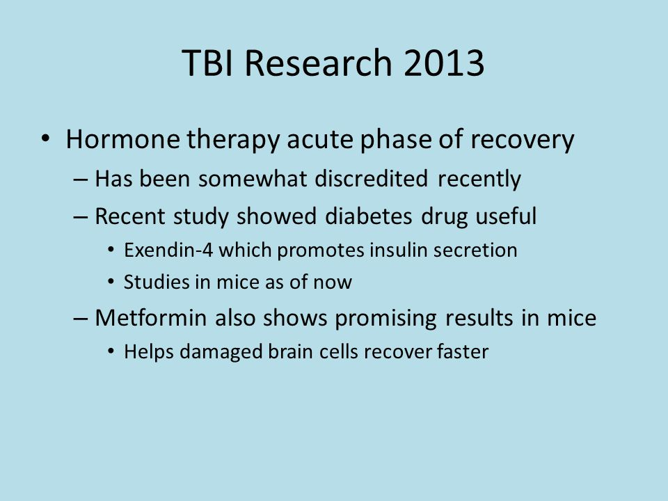 TBI Research 2013 Hormone therapy acute phase of recovery – Has been somewhat discredited recently – Recent study showed diabetes drug useful Exendin-4 which promotes insulin secretion Studies in mice as of now – Metformin also shows promising results in mice Helps damaged brain cells recover faster