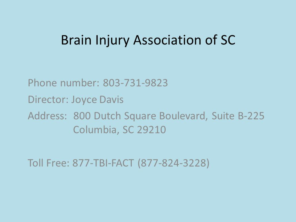 Brain Injury Association of SC Phone number: 803-731-9823 Director: Joyce Davis Address: 800 Dutch Square Boulevard, Suite B-225 Columbia, SC 29210 To