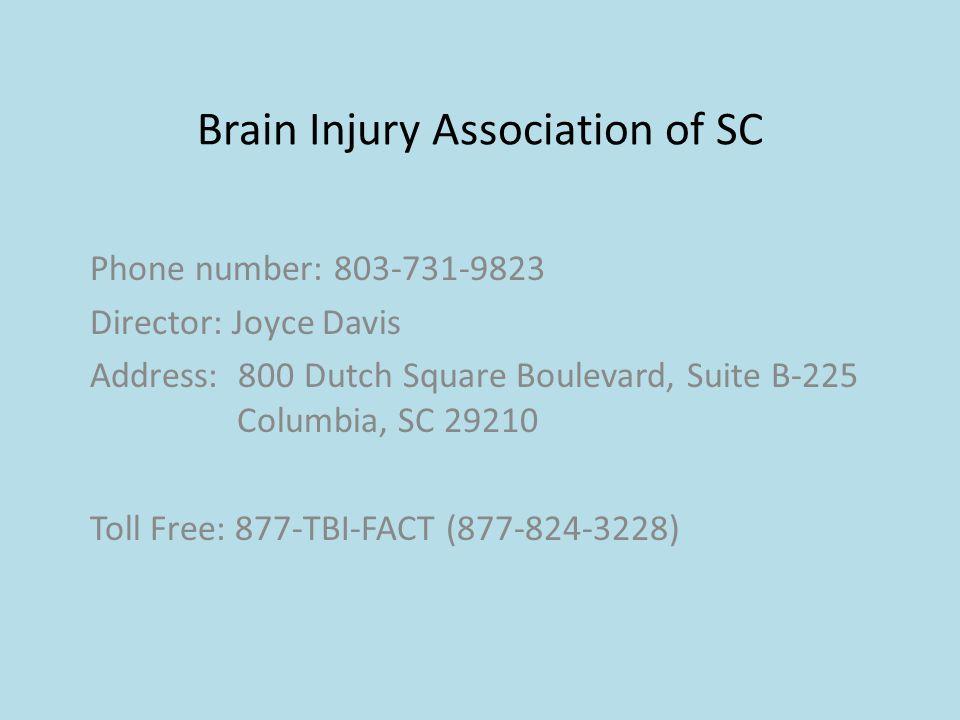 Brain Injury Association of SC Phone number: 803-731-9823 Director: Joyce Davis Address: 800 Dutch Square Boulevard, Suite B-225 Columbia, SC 29210 Toll Free: 877-TBI-FACT (877-824-3228)