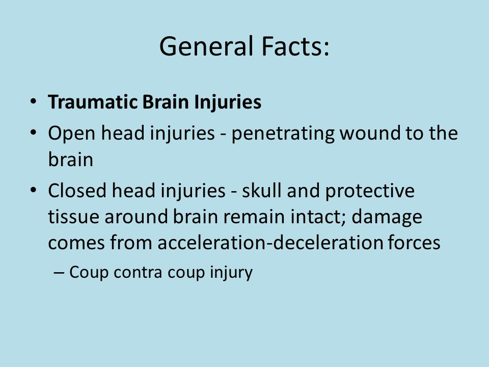 General Facts: Traumatic Brain Injuries Open head injuries - penetrating wound to the brain Closed head injuries - skull and protective tissue around brain remain intact; damage comes from acceleration-deceleration forces – Coup contra coup injury