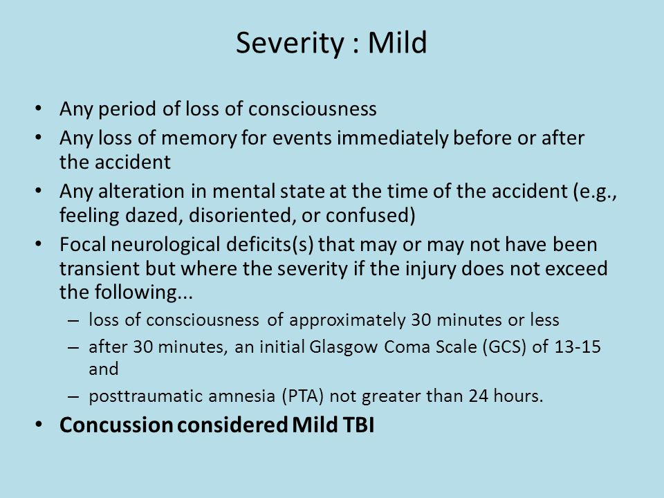 Severity : Mild Any period of loss of consciousness Any loss of memory for events immediately before or after the accident Any alteration in mental st