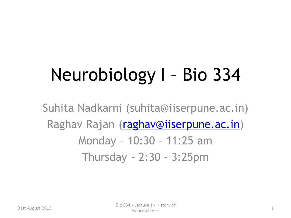 Neurobiology I – Bio 334 Suhita Nadkarni (suhita@iiserpune.ac.in) Raghav Rajan (raghav@iiserpune.ac.in)raghav@iiserpune.ac.in Monday – 10:30 – 11:25 a