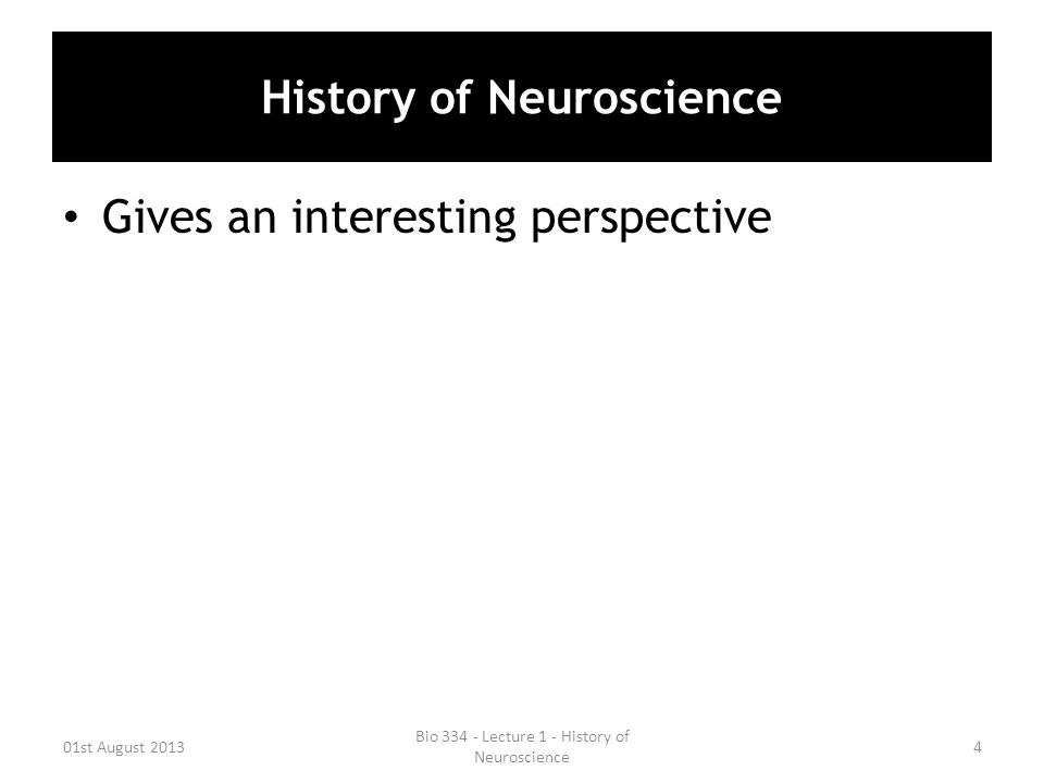 History of Neuroscience Gives an interesting perspective 01st August 20134 Bio 334 - Lecture 1 - History of Neuroscience
