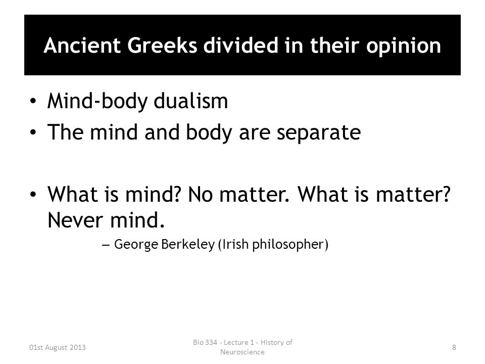 Ancient Greeks divided in their opinion Mind-body dualism The mind and body are separate What is mind? No matter. What is matter? Never mind. – George